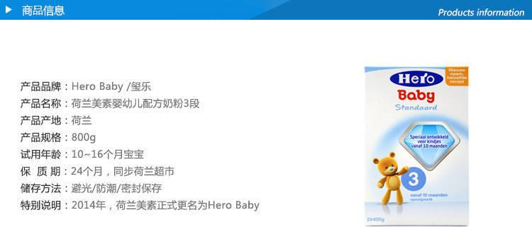 产品品牌:Hero Baby /玺乐产品名称:荷兰美素婴幼儿配方奶粉3段产品产地:荷兰产品规格:800g试用年龄:10~16个月宝宝保  质 期:24个月,同步荷兰超市储存方法:避光/防潮/密封保存特别说明:2014年,荷兰美素正式更名为Hero Baby